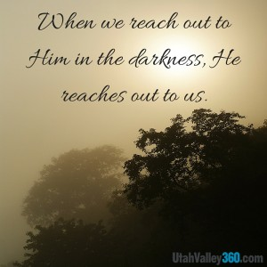 When we reach out to Him in the darkness, He reaches out to us.
