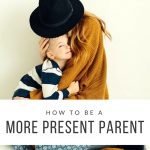 7 ways to be a more present parent
